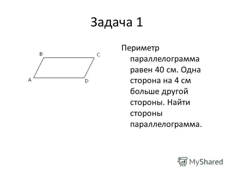 Задача 1 Периметр параллелограмма равен 40 см. Одна сторона на 4 см больше другой стороны. Найти стороны параллелограмма.