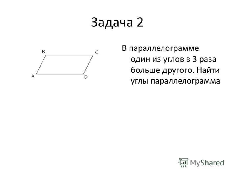 Задача 2 В параллелограмме один из углов в 3 раза больше другого. Найти углы параллелограмма