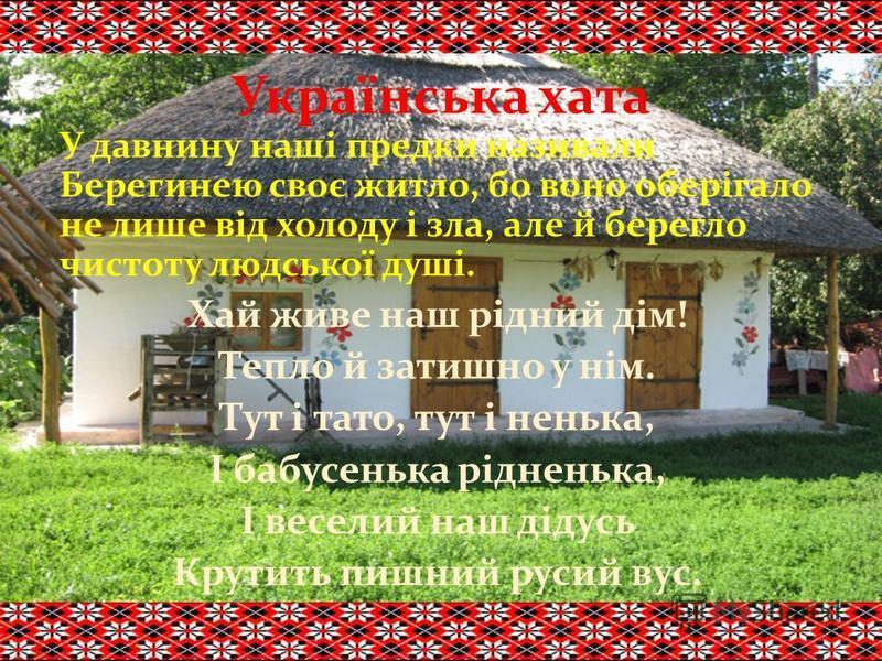 Українська хата У давнину наші предки називали Берегинею своє житло, бо воно оберігало не лише від холоду і зла, але й берегло чистоту людської душі. Хай живе наш рідний дім! Тепло й затишно у нім. Тут і тато, тут і ненька, І бабусенька рідненька, І