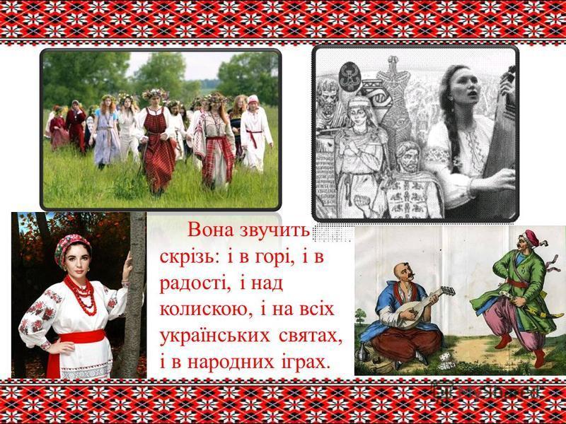 Вона звучить скрізь: і в горі, і в радості, і над колискою, і на всіх українських святах, і в народних іграх.