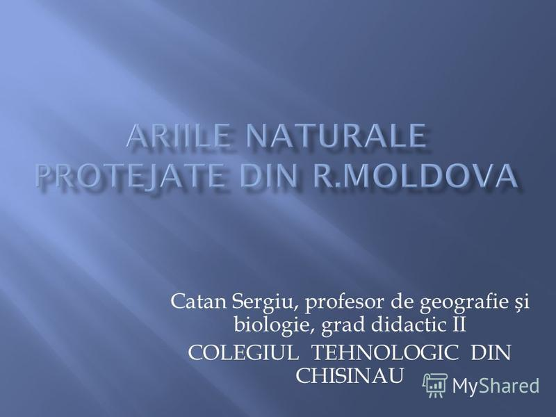 Catan Sergiu, profesor de geografie i biologie, grad didactic II COLEGIUL TEHNOLOGIC DIN CHISINAU