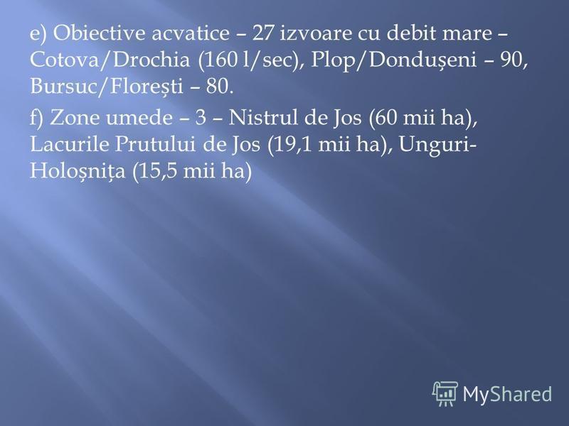 e) Obiective acvatice – 27 izvoare cu debit mare – Cotova/Drochia (160 l/sec), Plop/Dondueni – 90, Bursuc/Floreti – 80. f) Zone umede – 3 – Nistrul de Jos (60 mii ha), Lacurile Prutului de Jos (19,1 mii ha), Unguri- Holonia (15,5 mii ha)