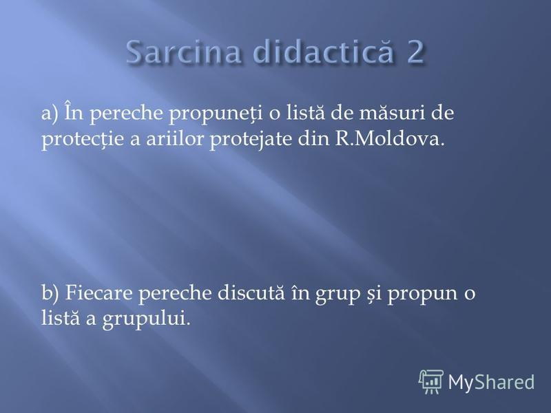 a) În pereche propunei o list ă de m ă suri de protecie a ariilor protejate din R.Moldova. b) Fiecare pereche discut ă în grup i propun o list ă a grupului.