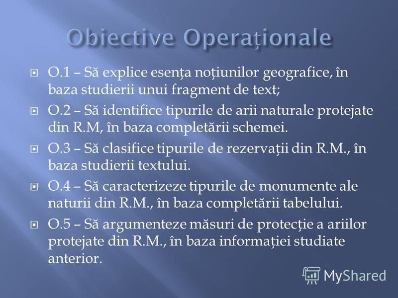 O.1 – S ă explice esena noiunilor geografice, în baza studierii unui fragment de text; O.2 – S ă identifice tipurile de arii naturale protejate din R.M, în baza complet ă rii schemei. O.3 – S ă clasifice tipurile de rezervaii din R.M., în baza studie