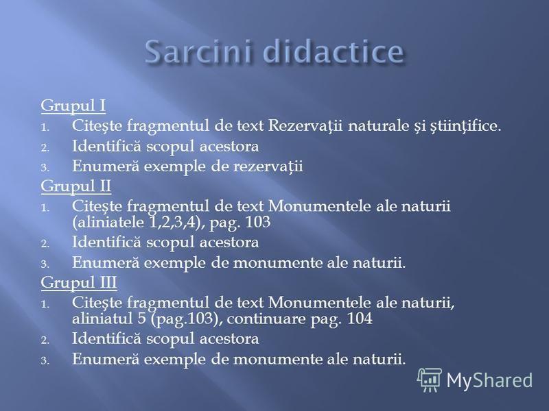 Grupul I 1. Citete fragmentul de text Rezervaii naturale i tiinifice. 2. Identific ă scopul acestora 3. Enumer ă exemple de rezervaii Grupul II 1. Citete fragmentul de text Monumentele ale naturii (aliniatele 1,2,3,4), pag. 103 2. Identific ă scopul