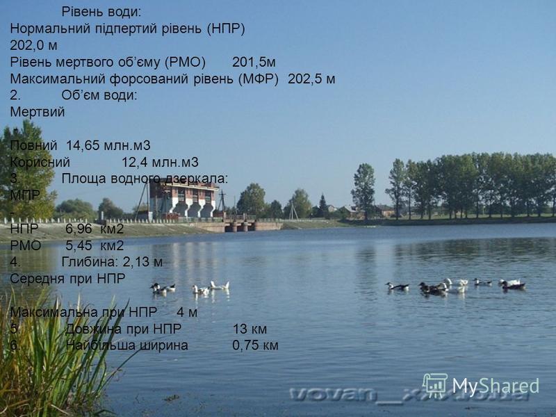 Рівень води: Нормальний підпертий рівень (НПР) 202,0 м Рівень мертвого обєму (РМО) 201,5м Максимальний форсований рівень (МФР) 202,5 м 2.Обєм води: Мертвий - Повний 14,65 млн.м3 Корисний 12,4 млн.м3 3.Площа водного дзеркала: МПР - НПР 6,96 км2 РМО 5,
