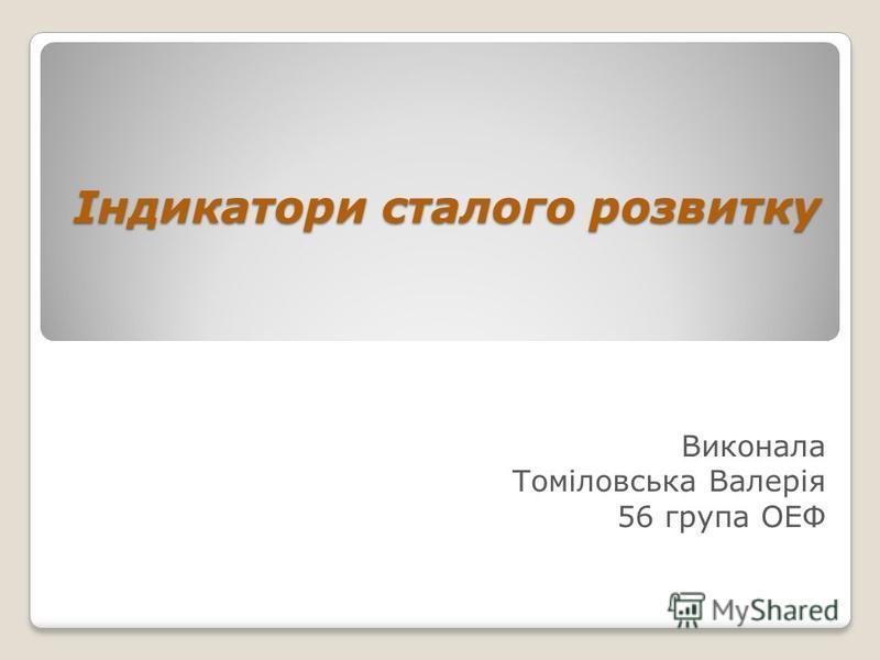 Індикатори сталого розвитку Виконала Томіловська Валерія 56 група ОЕФ