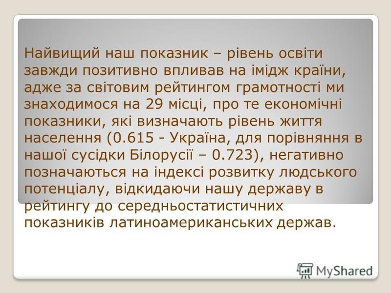 Найвищий наш показник – рівень освіти завжди позитивно впливав на імідж країни, адже за світовим рейтингом грамотності ми знаходимося на 29 місці, про те економічні показники, які визначають рівень життя населення (0.615 - Україна, для порівняння в н