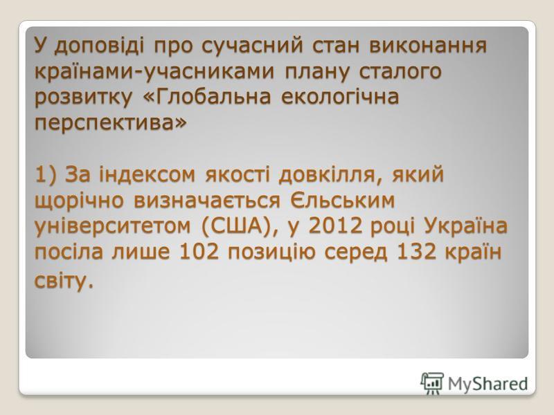 У доповіді про сучасний стан виконання країнами-учасниками плану сталого розвитку «Глобальна екологічна перспектива» 1) За індексом якості довкілля, який щорічно визначається Єльським університетом (США), у 2012 році Україна посіла лише 102 позицію с