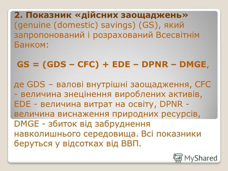 2. Показник «дійсних заощаджень» (genuine (domestic) savings) (GS), який запропонований і розрахований Всесвітнім Банком: GS = (GDS – CFC) + EDE – DPNR – DMGE, де GDS – валові внутрішні заощадження, CFC - величина знецінення вироблених активів, EDE -