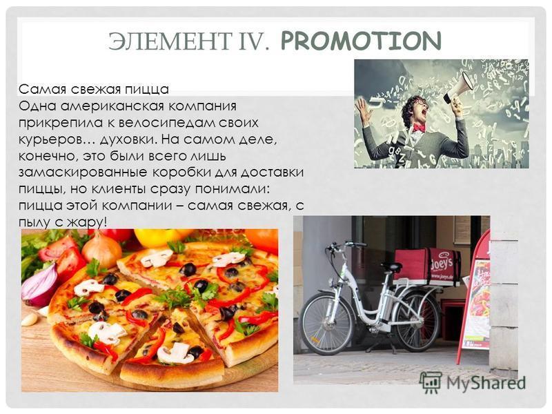 ЭЛЕМЕНТ IV. PROMOTION Самая свежая пицца Одна американская компания прикрепила к велосипедам своих курьеров… духовки. На самом деле, конечно, это были всего лишь замаскированные коробки для доставки пиццы, но клиенты сразу понимали: пицца этой компан