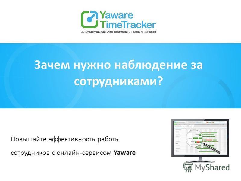 Зачем нужно наблюдение за сотрудниками? Повышайте эффективность работы сотрудников с онлайн-сервисом Yaware