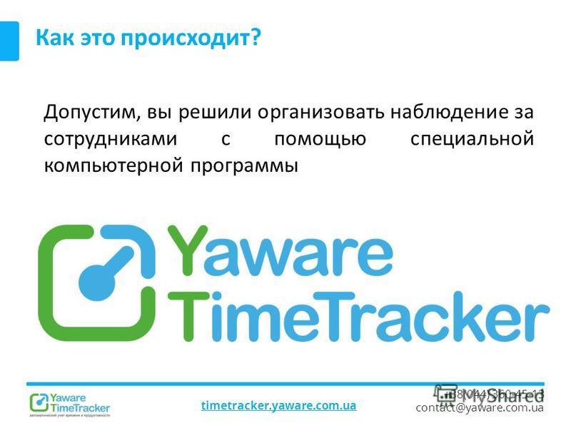 timetracker.yaware.com.ua +38(044) 360-45-13 contact@yaware.com.ua Как это происходит? Допустим, вы решили организовать наблюдение за сотрудниками с помощью специальной компьютерной программы