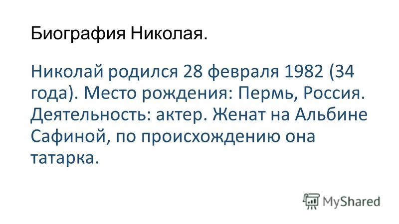 Биография Николая. Николай родился 28 февраля 1982 (34 года). Место рождения: Пермь, Россия. Деятельность: актер. Женат на Альбине Сафиной, по происхождению она татарка.