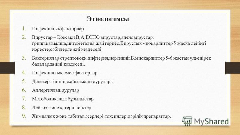 Этиологиясы 1. Инфекцилық факторлар 2. Вирустар – Коксаки В,А,ECHO вирустар,аденовирус тар, грипп,қызылша,цитомегалия,дай герпес.Вирустық миокардите 5 жасқа дейінгі нәресте,сәбилерде жиі кездеседі. 3. Бактериялар стрептококк,дифтерия,иерсиний.Б.миока
