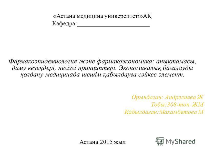 «Астана медицина университеті»АҚ Кафедра:_______________________ Фармакоэпидемиология және фармакоэкономика: анықтамасы, даму кезеңдері, негізгі принциптері. Экономикалық бағалауды қолдану-медицинада шешім қабылдауға сәйкес элемент. Орындаған: Ашірәл