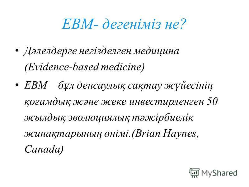 EBM- дегеніміз не? Дәлелдерге негізделген медицина (Evidence-based medicine) EBM – бұл денсаулық сақтау жүйесінің қоғамдық және жеке инвестирленген 50 жилдық эволюциялық тәжірбиелік жинақтарының өнімі.(Brian Haynes, Canada) 6