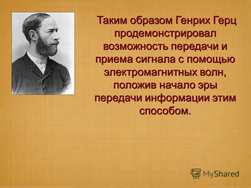 Таким образом Генрих Герц продемонстрировал возможность передачи и приема сигнала с помощью электромагнитных волн, положив начало эры передачи информации этим способом. Таким образом Генрих Герц продемонстрировал возможность передачи и приема сигнала