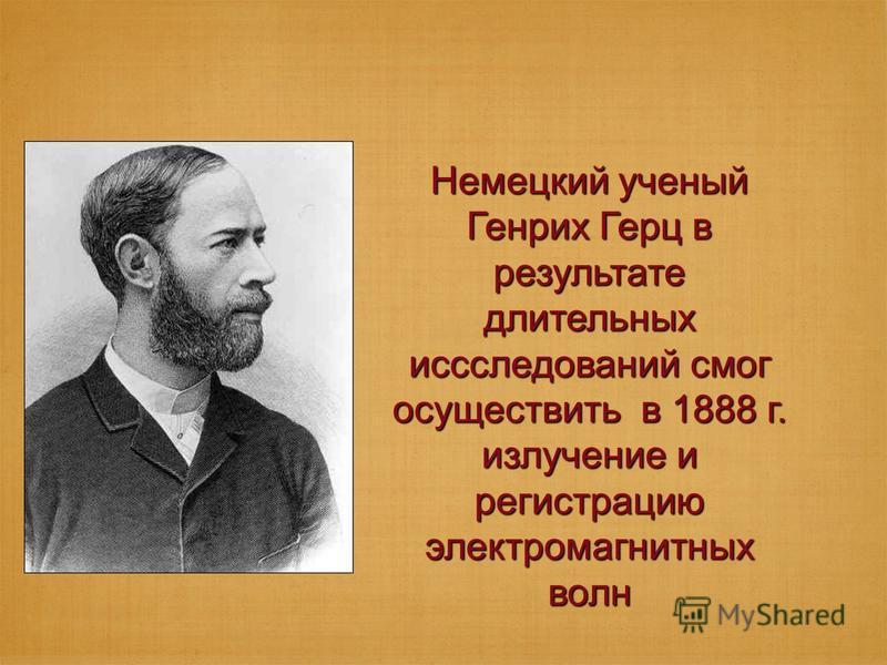 Немецкий ученый Генрих Герц в результате длительных исследований смог осуществить в 1888 г. излучение и регистрацию электромагнитных волн