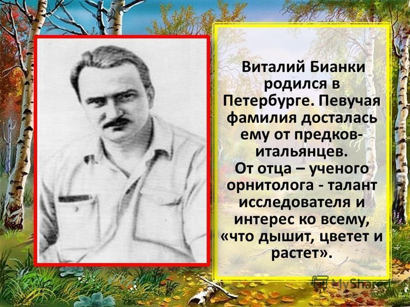 Виталий Бианки родился в Петербурге. Певучая фамилия досталась ему от предков- итальянцев. От отца – ученого орнитолога - талант исследователя и интерес ко всему, «что дышит, цветет и растет».