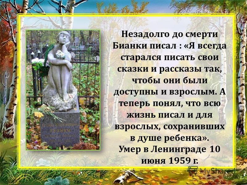 Незадолго до смерти Бианки писал : «Я всегда старался писать свои сказки и рассказы так, чтобы они были доступны и взрослым. А теперь понял, что всю жизнь писал и для взрослых, сохранивших в душе ребенка». Умер в Ленинграде 10 июня 1959 г.