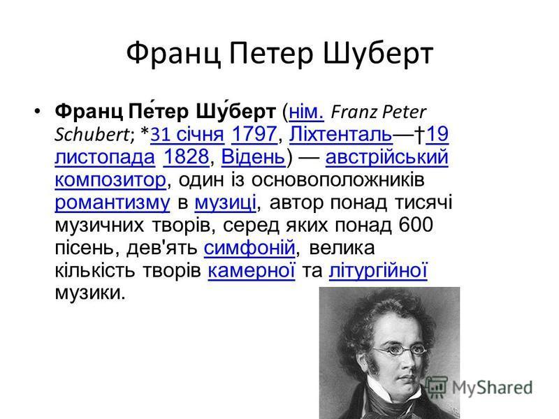 Франц Петер Шуберт Франц Пе́тер Шу́берт (нім. Franz Peter Schubert; *31 січня 1797, Ліхтенталь19 листопада 1828, Відень) австрійський композитор, один із основоположників романтизму в музиці, автор понад тисячі музичних творів, серед яких понад 600 п
