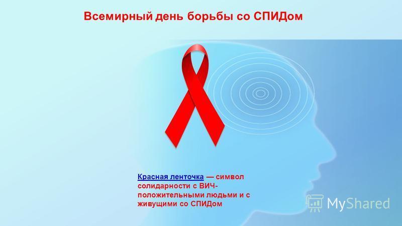 Всемирный день борьбы со СПИДом Красная ленточка Красная ленточка символ солидарности с ВИЧ- положительными людьми и с живущими со СПИДом