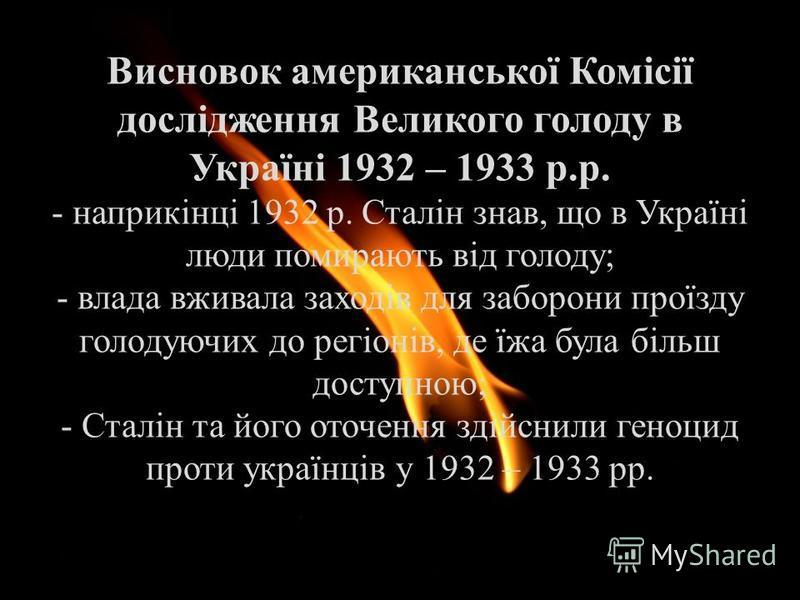 Висновок американської Комісії дослідження Великого голоду в Україні 1932 – 1933 р.р. - наприкінці 1932 р. Сталін знав, що в Україні люди помирають від голоду; - влада вживала заходів для заборони проїзду голодуючих до регіонів, де їжа була більш дос