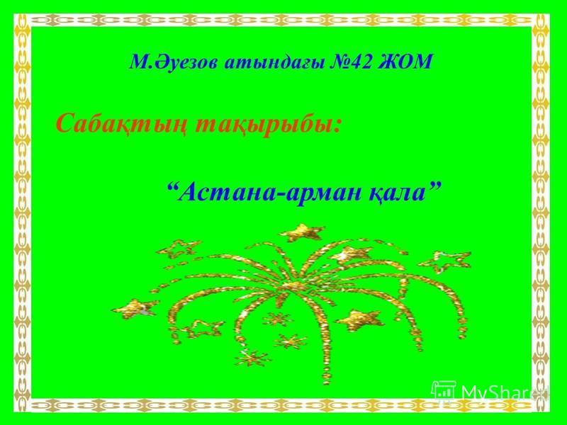 М.Әуезов атындағы 42 ЖОМ Сабақтың тақырыбы: Астана-арман қала