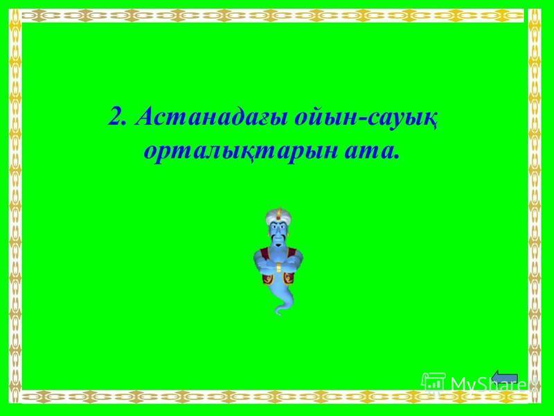 2. Астанадағы ойын-сауық орталықтарын ата.