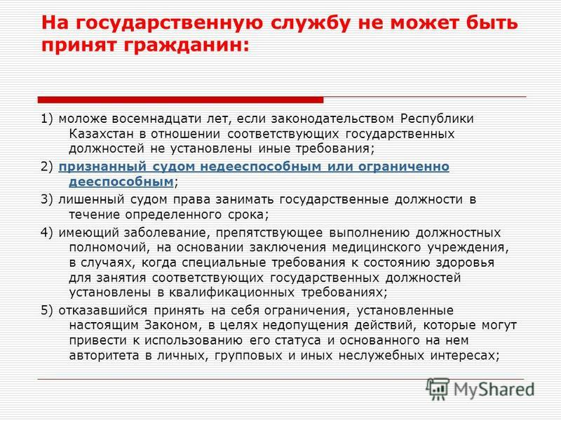 На государственную службу не может быть принят гражданин: 1) моложе восемнадцати лет, если законодательством Республики Казахстан в отношении соответствующих государственных должностей не установлены иные требования; 2) признанный судом недееспособны