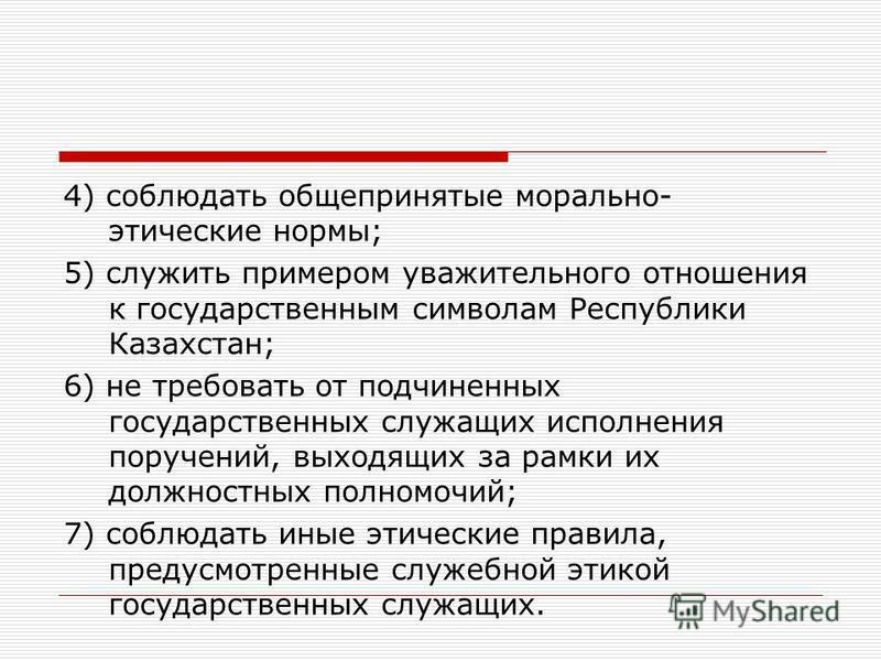4) соблюдать общепринятые морально- этические нормы; 5) служить примером уважительного отношения к государственным символам Республики Казахстан; 6) не требовать от подчиненных государственных служащих исполнения поручений, выходящих за рамки их долж