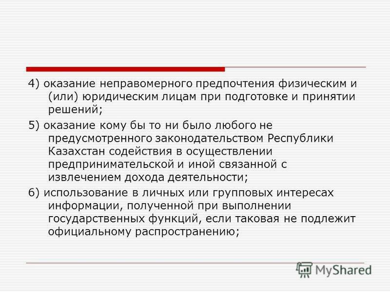 4) оказание неправомерного предпочтения физическим и (или) юридическим лицам при подготовке и принятии решений; 5) оказание кому бы то ни было любого не предусмотренного законодательством Республики Казахстан содействия в осуществлении предпринимател
