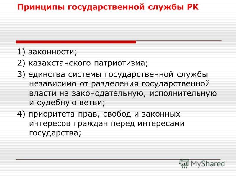 Принципы государственной службы РК 1) законности; 2) казахстанского патриотизма; 3) единства системы государственной службы независимо от разделения государственной власти на законодательную, исполнительную и судебную ветви; 4) приоритета прав, свобо