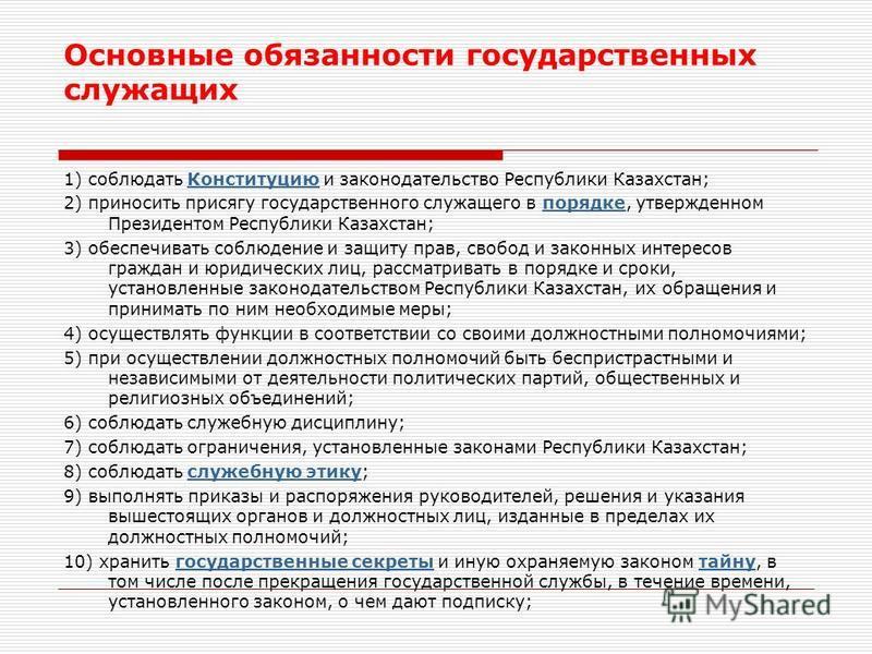 1) соблюдать Конституцию и законодательство Республики Казахстан;Конституцию 2) приносить присягу государственного служащего в порядке, утвержденном Президентом Республики Казахстан;порядке 3) обеспечивать соблюдение и защиту прав, свобод и законных