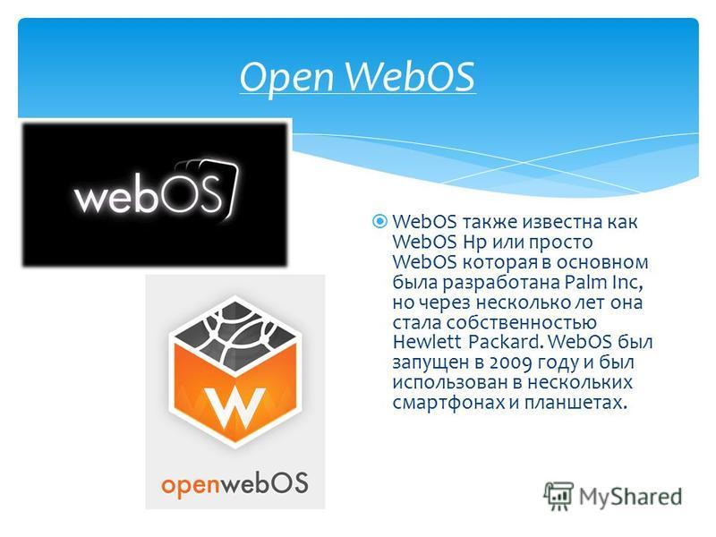 Open WebOS WebOS также известна как WebOS Hp или просто WebOS которая в основном была разработана Palm Inc, но через несколько лет она стала собственностью Hewlett Packard. WebOS был запущен в 2009 году и был использован в нескольких смартфонах и пла