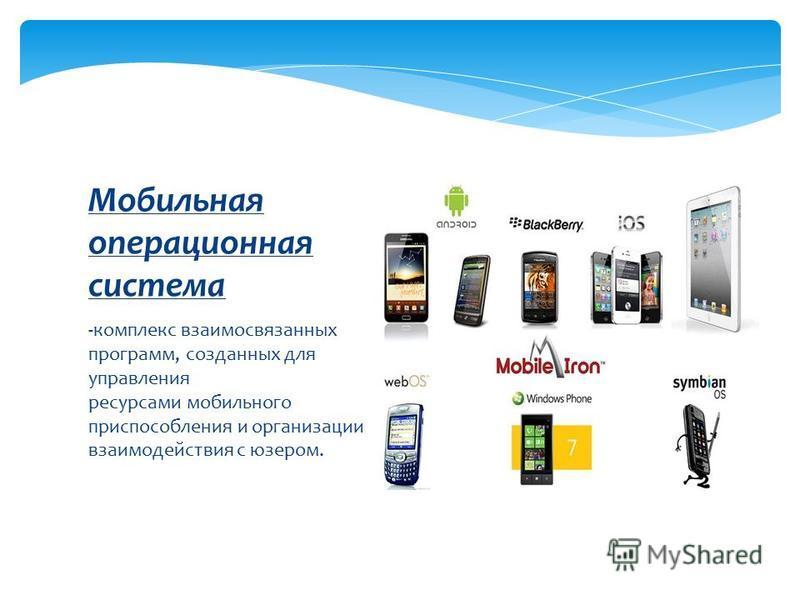 -комплекс взаимосвязанных программ, созданных для управления ресурсами мобильного приспособления и организации взаимодействия с юзером. Мобильная операционная система