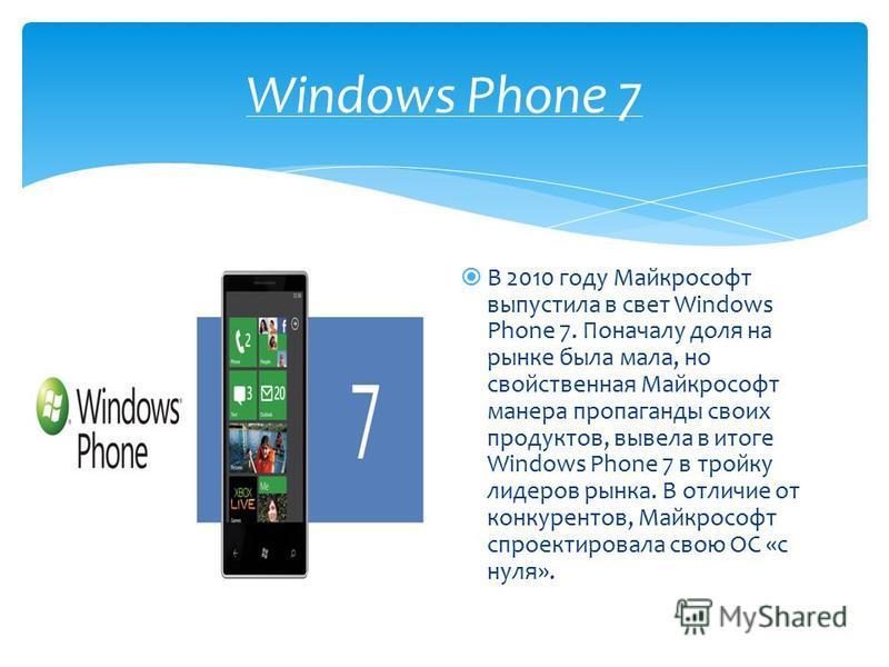 Windows Phone 7 В 2010 году Майкрософт выпустила в свет Windows Phone 7. Поначалу доля на рынке была мала, но свойственная Майкрософт манера пропаганды своих продуктов, вывела в итоге Windows Phone 7 в тройку лидеров рынка. В отличие от конкурентов,