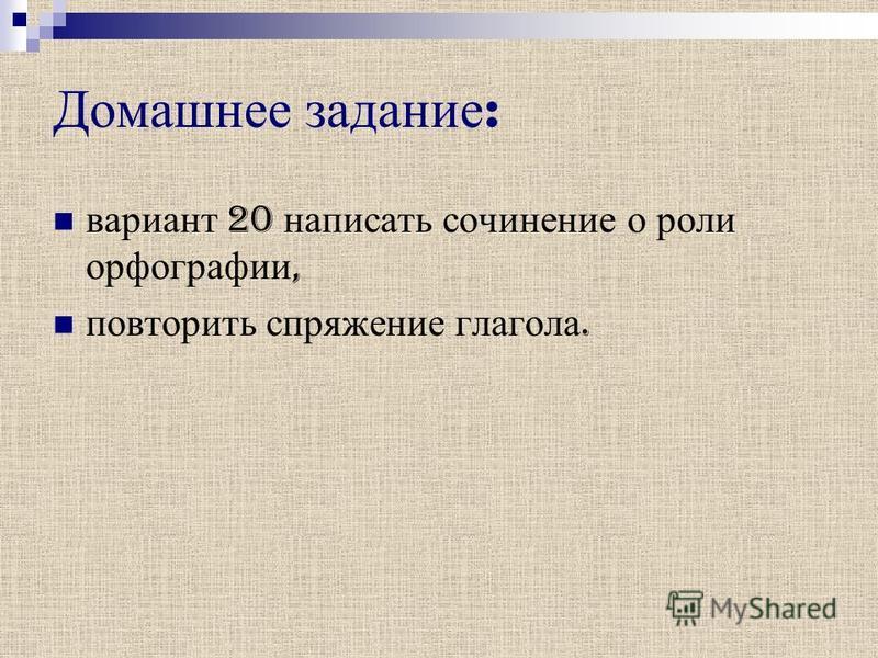 Домашнее задание : вариант 20 написать сочинение о роли орфографии, повторить спряжение глагола.