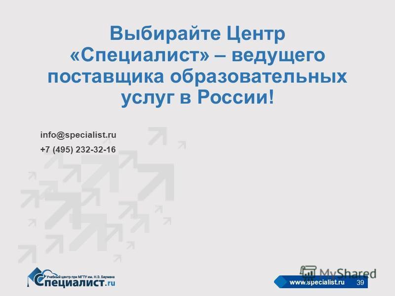 www.specialist.ru info@specialist.ru +7 (495) 232-32-16 Выбирайте Центр «Специалист» – ведущего поставщика образовательных услуг в России! 39 Слайд внедрен в шаблон. Для повторной вставки слайда, раскрыть стрелку команды Создать слайд, произвести выб