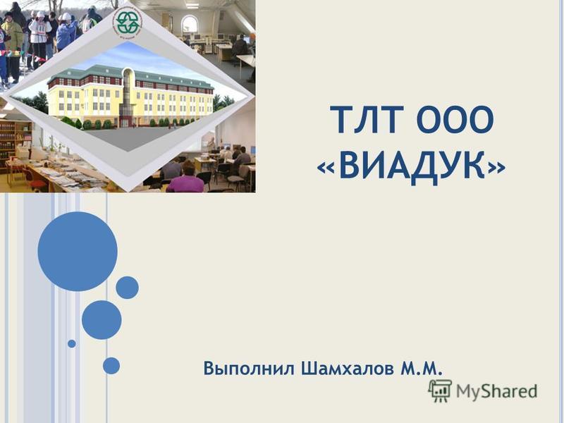 ТЛТ ООО «ВИАДУК» Выполнил Шамхалов М.М.