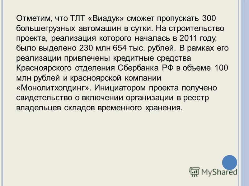 Отметим, что ТЛТ «Виадук» сможет пропускать 300 большегрузных автомашин в сутки. На строительство проекта, реализация которого началась в 2011 году, было выделено 230 млн 654 тыс. рублей. В рамках его реализации привлечены кредитные средства Краснояр