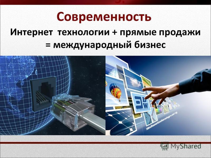 5. Современность Интернет технологии + прямые продажи = международный бизнес