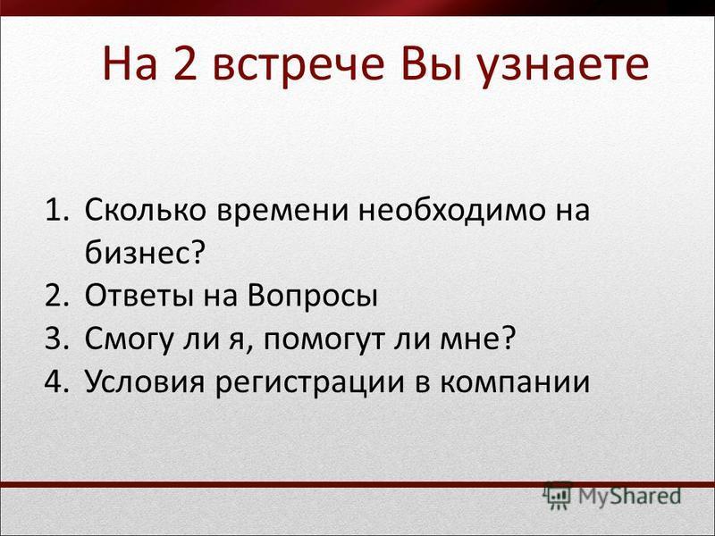 На 2 встрече Вы узнаете 1. Сколько времени необходимо на бизнес? 2. Ответы на Вопросы 3. Смогу ли я, помогут ли мне? 4. Условия регистрации в компании