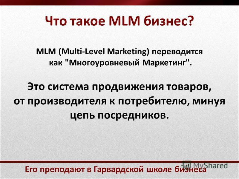 Что такое MLM бизнес? MLM (Multi-Level Marketing) переводится как Многоуровневый Маркетинг. Это система продвижения товаров, от производителя к потребителю, минуя цепь посредников. Его преподают в Гарвардской школе бизнеса