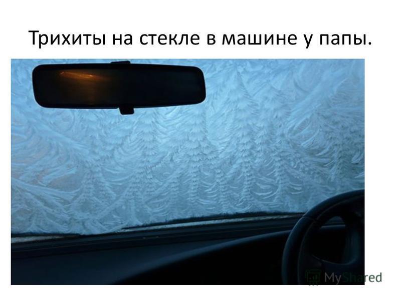 Трихиты на стекле в машине у папы.