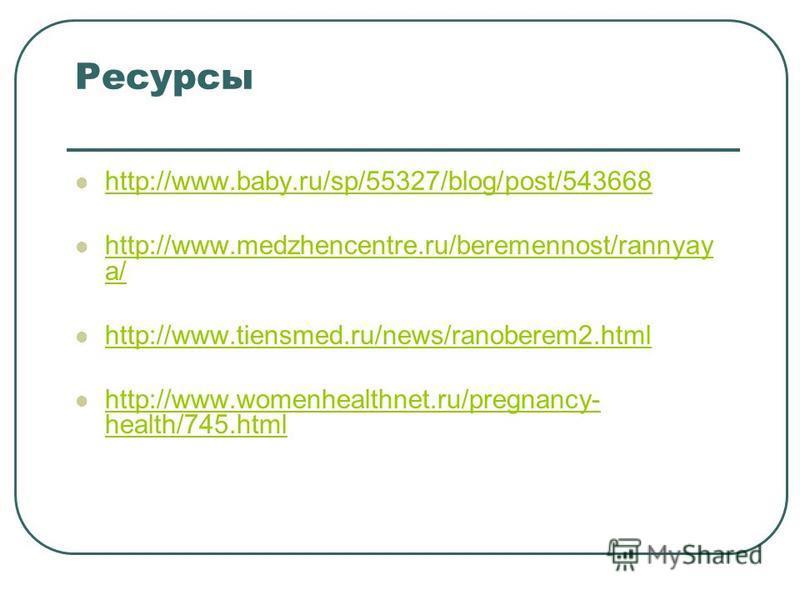 Ресурсы http://www.baby.ru/sp/55327/blog/post/543668 http://www.medzhencentre.ru/beremennost/rannyay a/ http://www.medzhencentre.ru/beremennost/rannyay a/ http://www.tiensmed.ru/news/ranoberem2. html http://www.womenhealthnet.ru/pregnancy- health/745