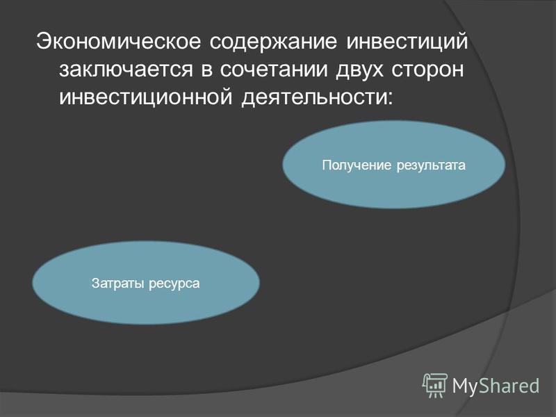 Экономическое содержание инвестиций заключается в сочетании двух сторон инвестиционной деятельности: Затраты ресурса Получение результата