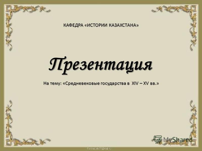 Презентация КАФЕДРА «ИСТОРИИ КАЗАХСТАНА» На тему: «Средневековые государства в XIV – XV вв.»