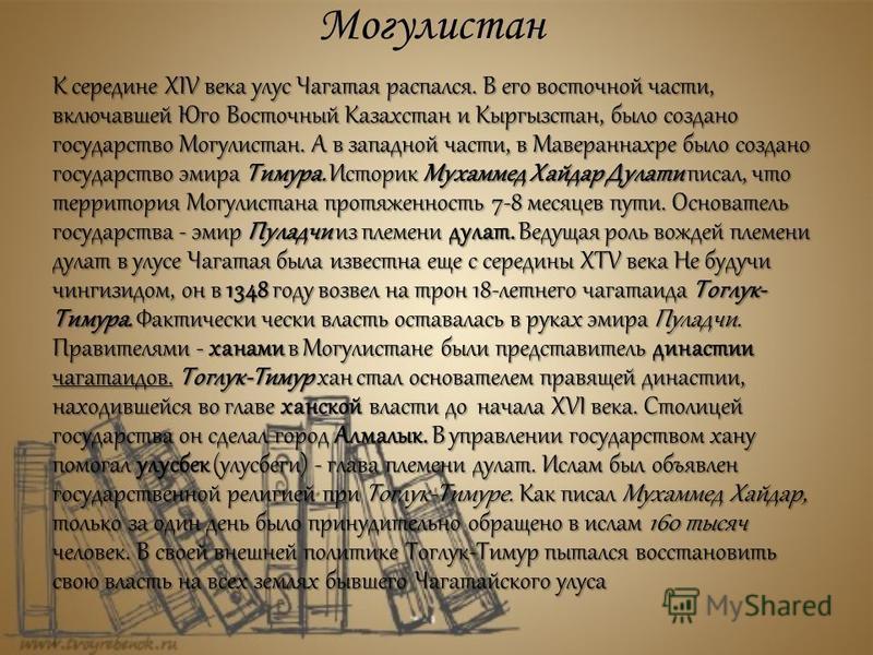 Могулистан К середине XIV века улус Чагатая распался. В его восточной части, включавшей Юго Восточный Казахстан и Кыргызстан, было создано государство Могулистан. А в западной части, в Мавераннахре было создано государство эмира Тимура. Историк Мухам